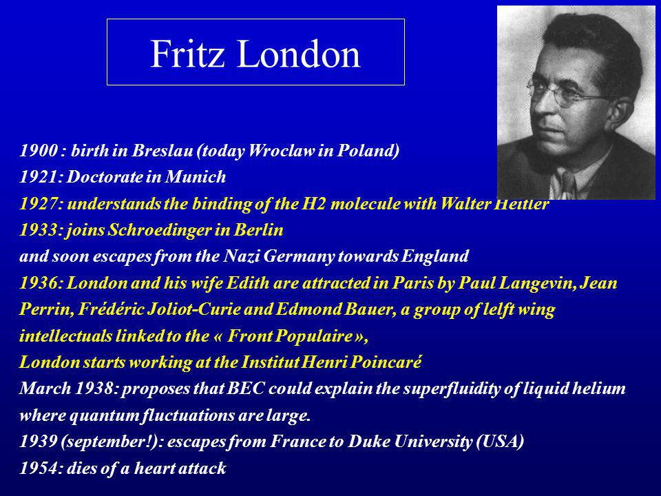 Fritz London 1900 : birth in Breslau (today Wroclaw in Poland) 1921: Doctorate in Munich 1927: understands the binding of the H2 molecule with Walter