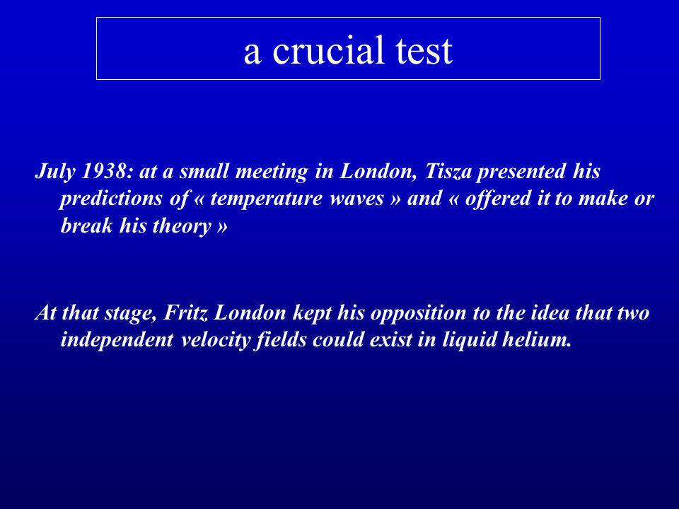a crucial test July 1938: at a small meeting in London, Tisza presented his predictions of « temperature waves » and « offered it to make or break his theory » At that stage, Fritz London kept his opposition to the idea that two independent velocity fields could exist in liquid helium.