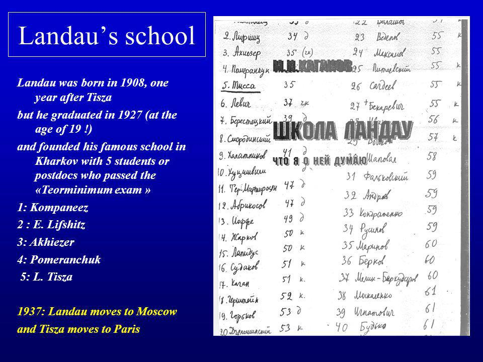 Landau's school Landau was born in 1908, one year after Tisza but he graduated in 1927 (at the age of 19 !) and founded his famous school in Kharkov w