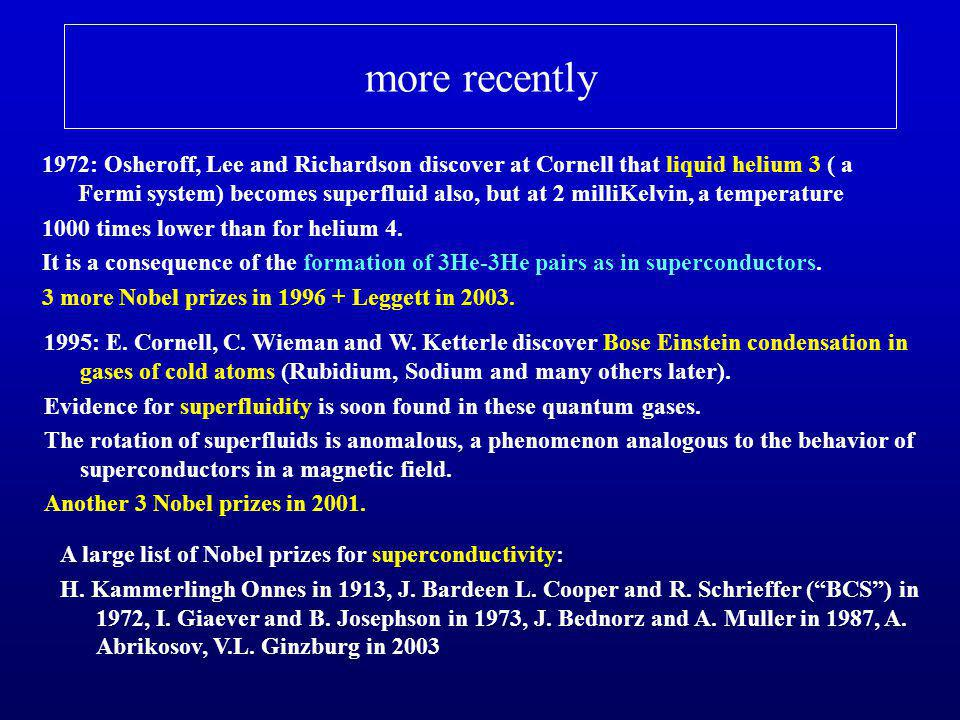 more recently 1972: Osheroff, Lee and Richardson discover at Cornell that liquid helium 3 ( a Fermi system) becomes superfluid also, but at 2 milliKel