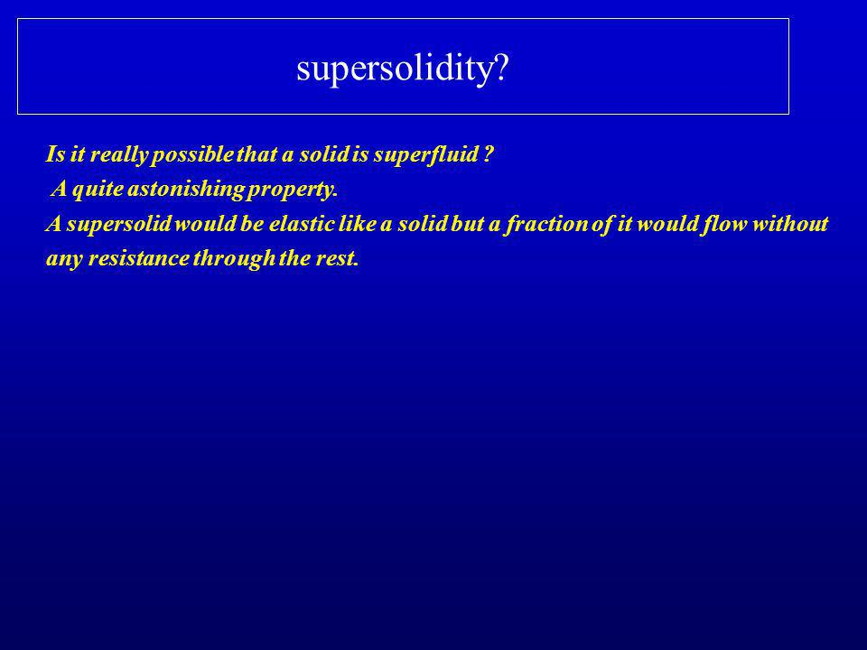 supersolidity? Is it really possible that a solid is superfluid ? A quite astonishing property. A supersolid would be elastic like a solid but a fract