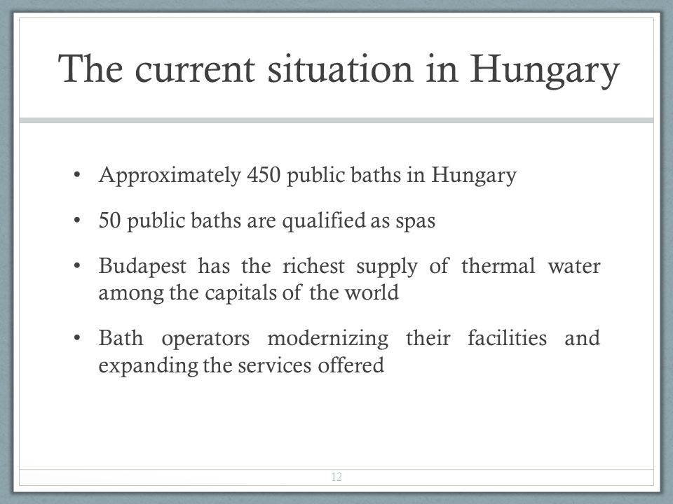 The current situation in Hungary Approximately 450 public baths in Hungary 50 public baths are qualified as spas Budapest has the richest supply of thermal water among the capitals of the world Bath operators modernizing their facilities and expanding the services offered 12