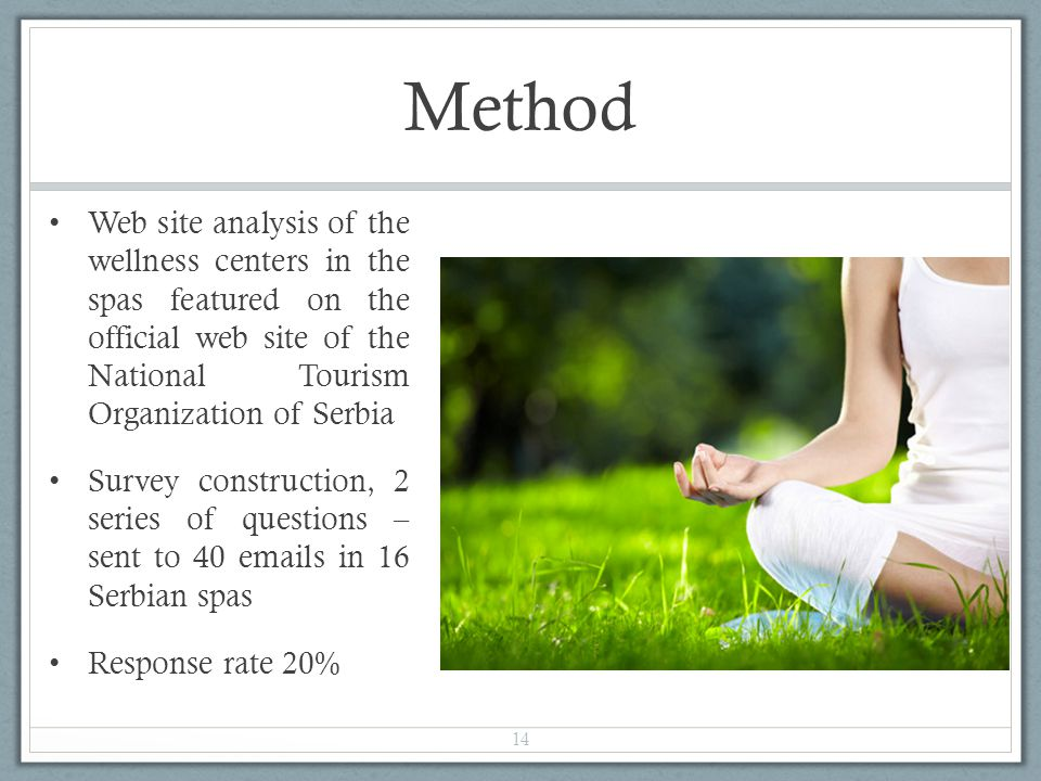 Method Web site analysis of the wellness centers in the spas featured on the official web site of the National Tourism Organization of Serbia Survey construction, 2 series of questions – sent to 40 emails in 16 Serbian spas Response rate 20% 14