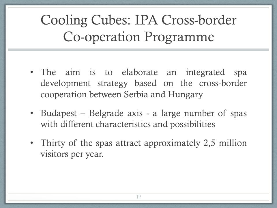 Cooling Cubes: IPA Cross-border Co-operation Programme The aim is to elaborate an integrated spa development strategy based on the cross-border cooperation between Serbia and Hungary Budapest – Belgrade axis - a large number of spas with different characteristics and possibilities Thirty of the spas attract approximately 2,5 million visitors per year.