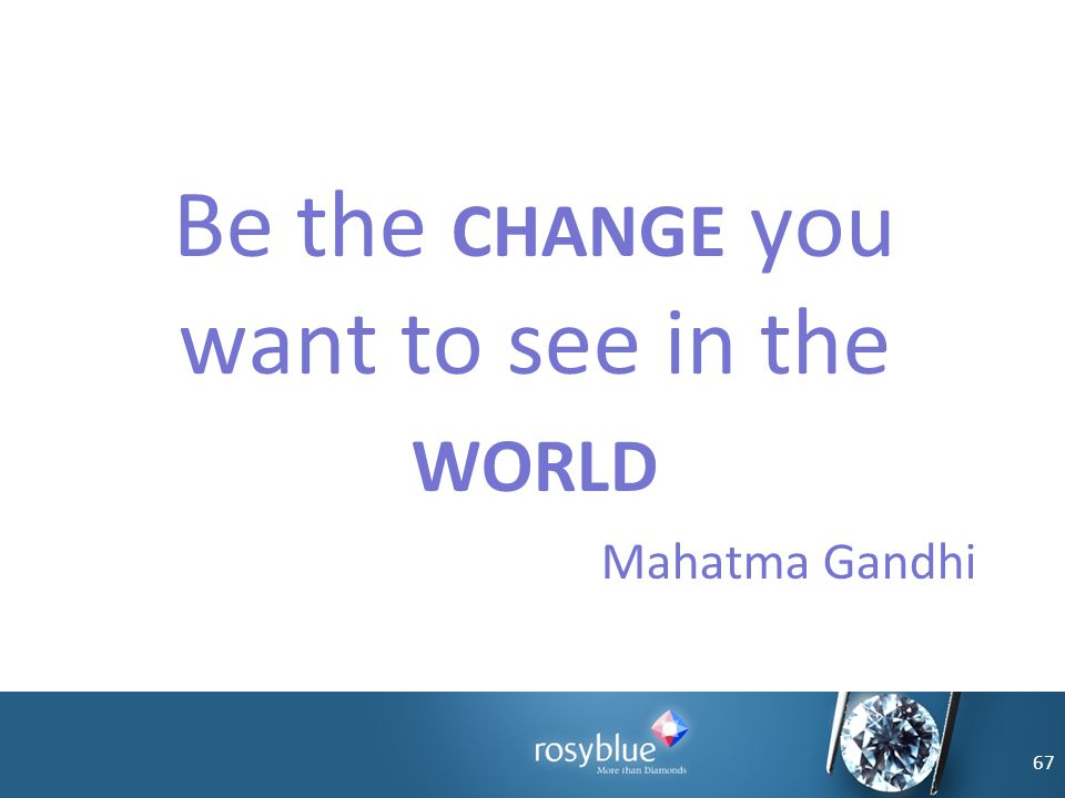 Be the CHANGE you want to see in the WORLD Mahatma Gandhi 67