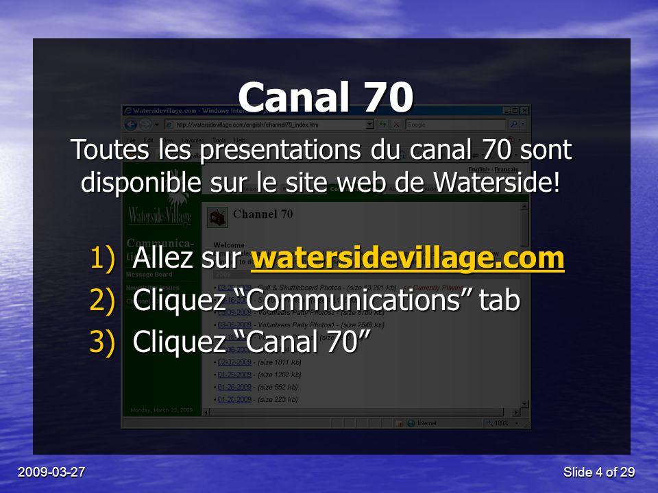 2009-03-27Slide 4 of 29 Canal 70 1)Allez sur watersidevillage.com 2)Cliquez Communications tab 3)Cliquez Canal 70 Toutes les presentations du canal 70 sont disponible sur le site web de Waterside!