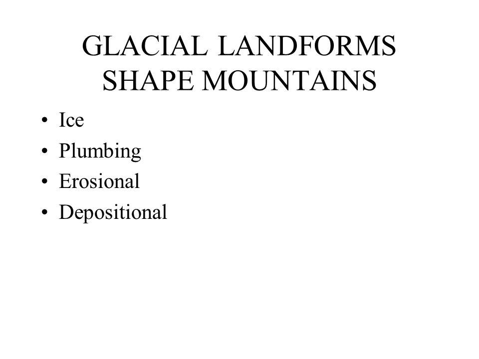 GLACIAL LANDFORMS SHAPE MOUNTAINS Ice Plumbing Erosional Depositional