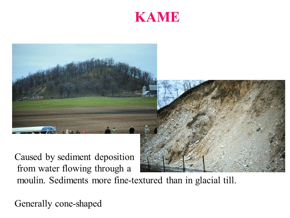 KAME Caused by sediment deposition from water flowing through a moulin. Sediments more fine-textured than in glacial till. Generally cone-shaped