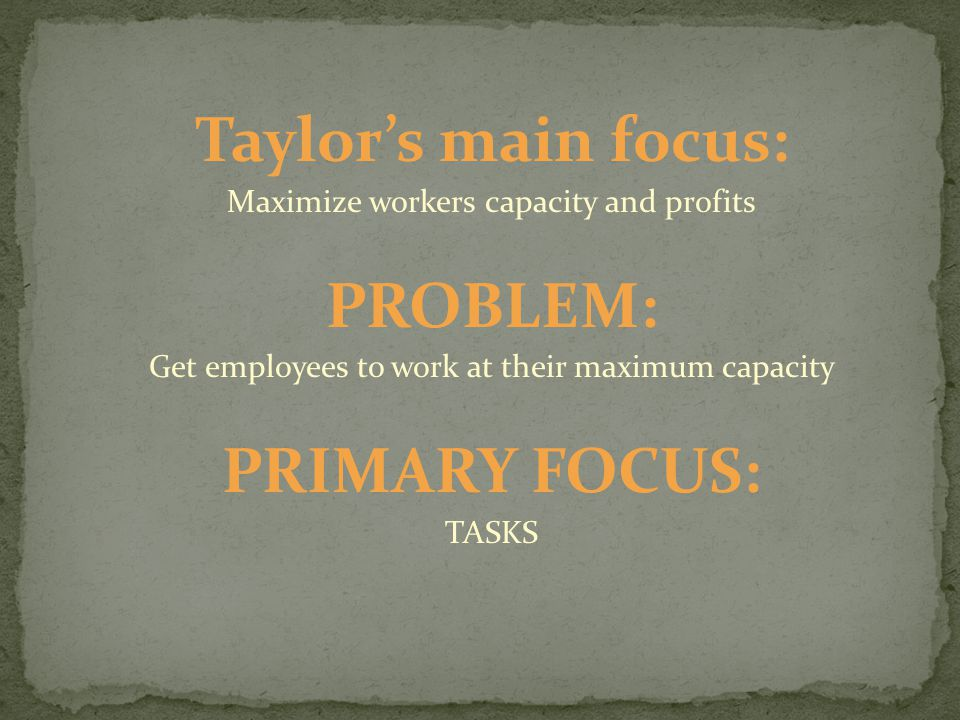 Taylor's main focus: Maximize workers capacity and profits PROBLEM: Get employees to work at their maximum capacity PRIMARY FOCUS: TASKS