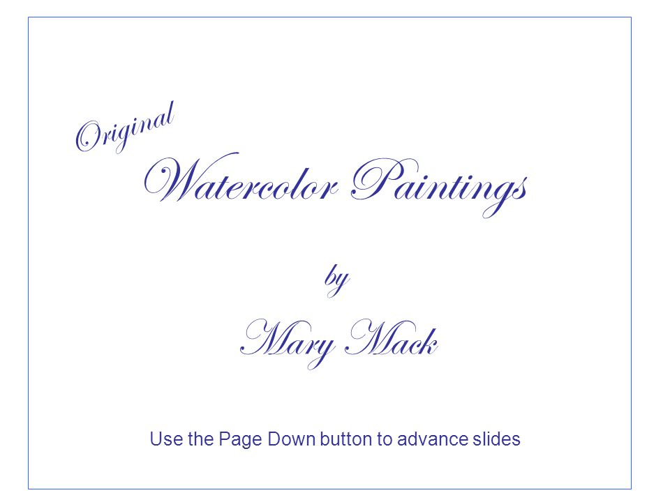 Use the Page Down button to advance slides Original Watercolor Paintings by Mary Mack