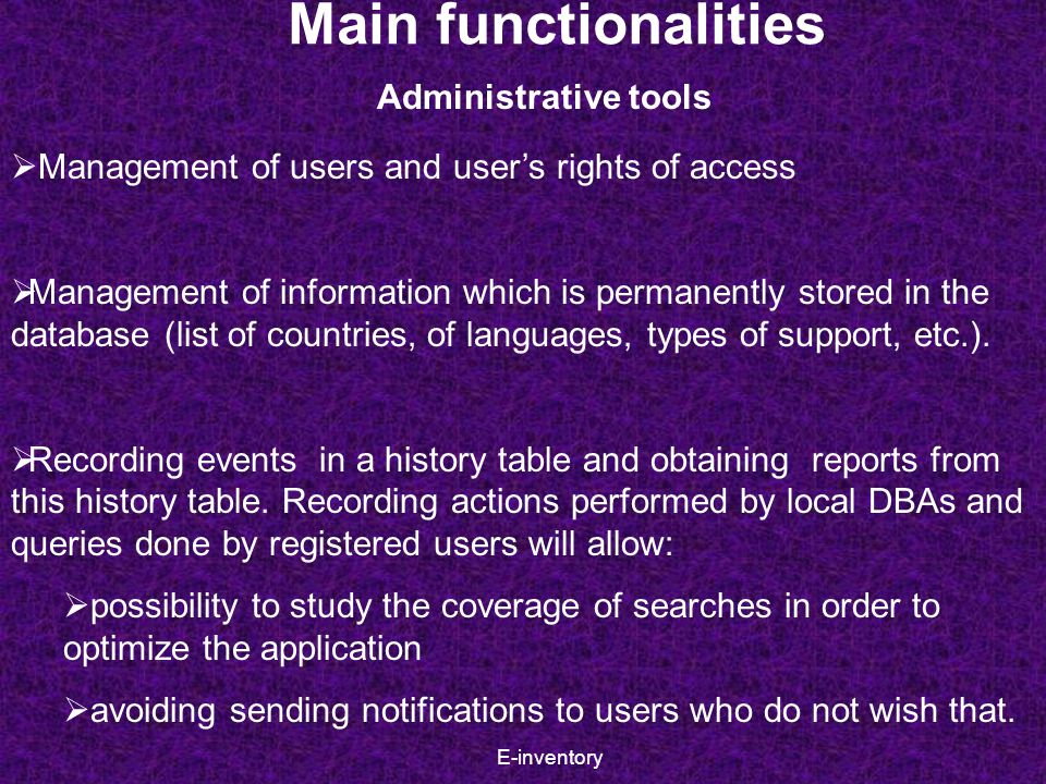 E-inventory  Management of users and user's rights of access  Management of information which is permanently stored in the database (list of countries, of languages, types of support, etc.).