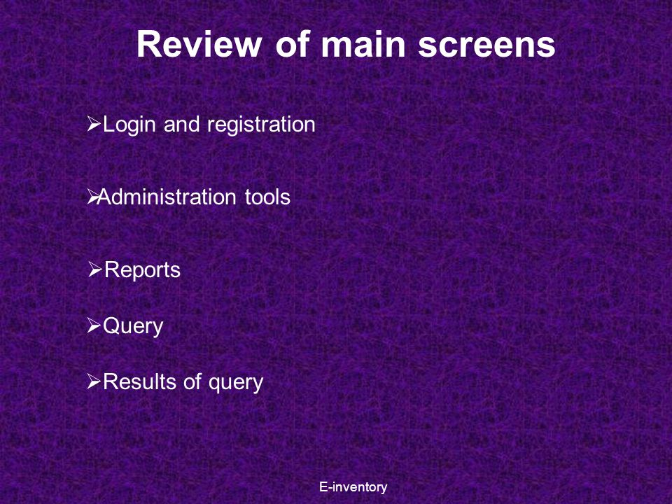 E-inventory Review of main screens  Login and registration  Administration tools  Reports  Query  Results of query