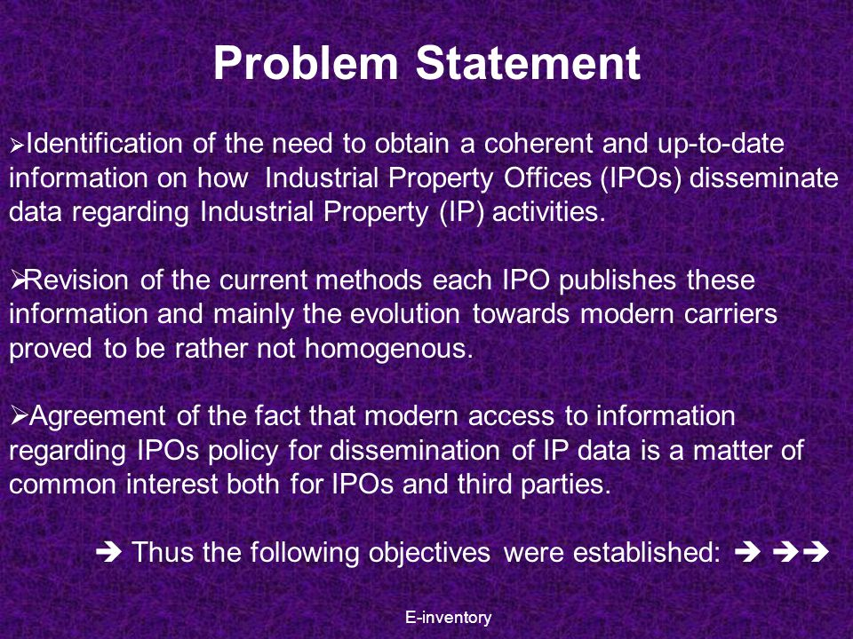 E-inventory Objectives  Establishing of a more efficient way of gathering information regarding means of IP data dissemination from each IPO;  Simplifying the way these information are made available to IPOs and other interested parties;  Monitoring the evolution process from traditional means of publishing IP information to electronic means of dissemination.