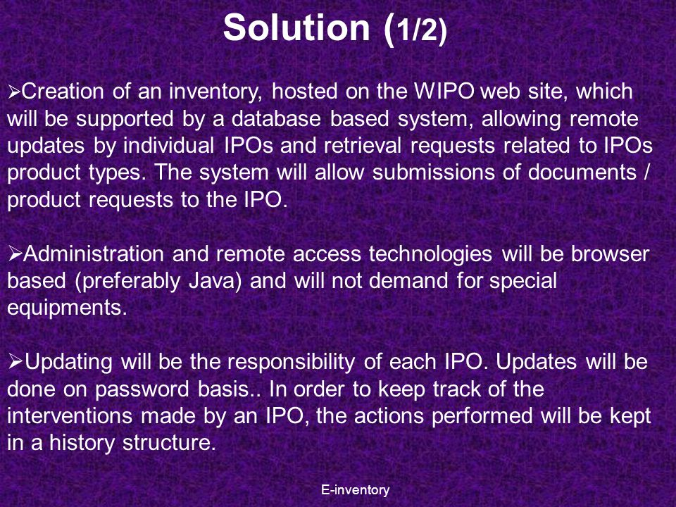 E-inventory  Creation of an inventory, hosted on the WIPO web site, which will be supported by a database based system, allowing remote updates by individual IPOs and retrieval requests related to IPOs product types.