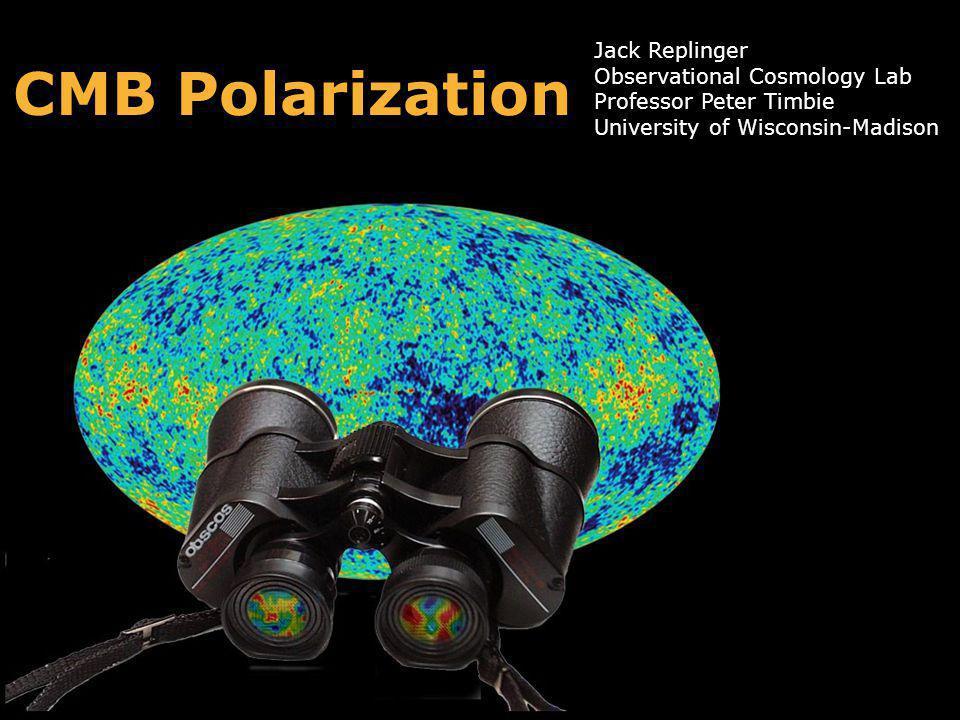 CMB Polarization Jack Replinger Observational Cosmology Lab Professor Peter Timbie University of Wisconsin-Madison