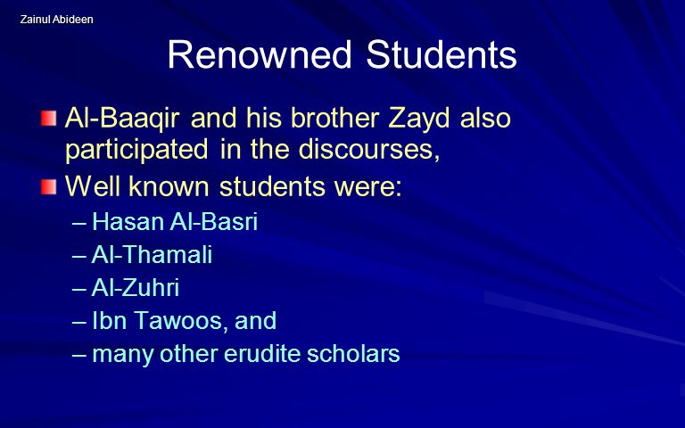 Zainul Abideen Renowned Students Al ‑ Baaqir and his brother Zayd also participated in the discourses, Well known students were: – –Hasan Al-Basri – –Al-Thamali – –Al-Zuhri – –Ibn Tawoos, and – –many other erudite scholars