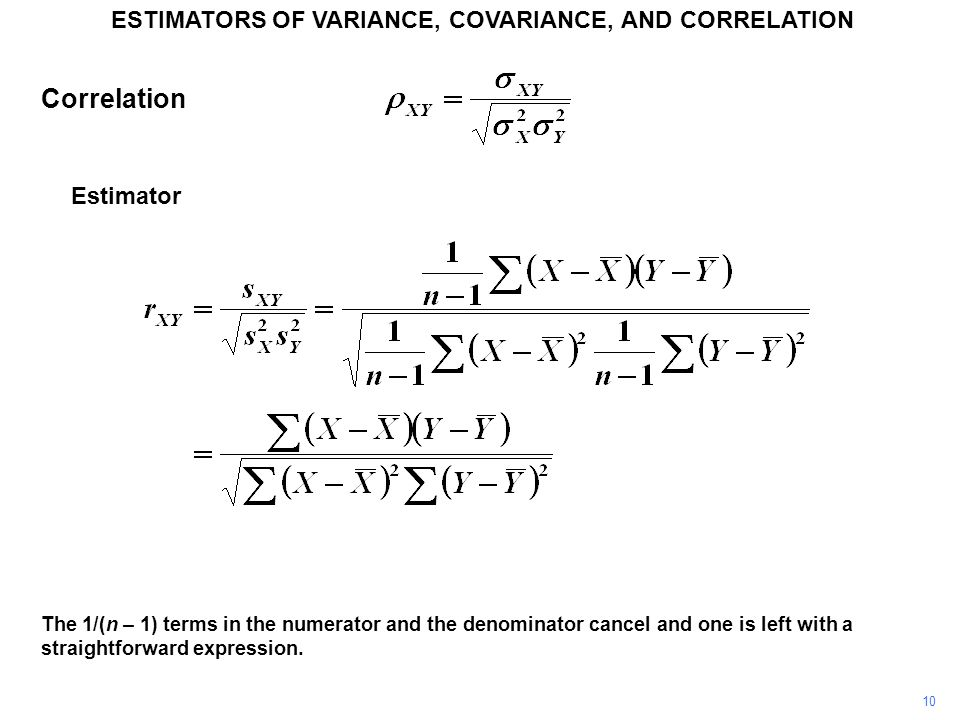 Correlation Estimator 10 ESTIMATORS OF VARIANCE, COVARIANCE, AND CORRELATION The 1/(n – 1) terms in the numerator and the denominator cancel and one i