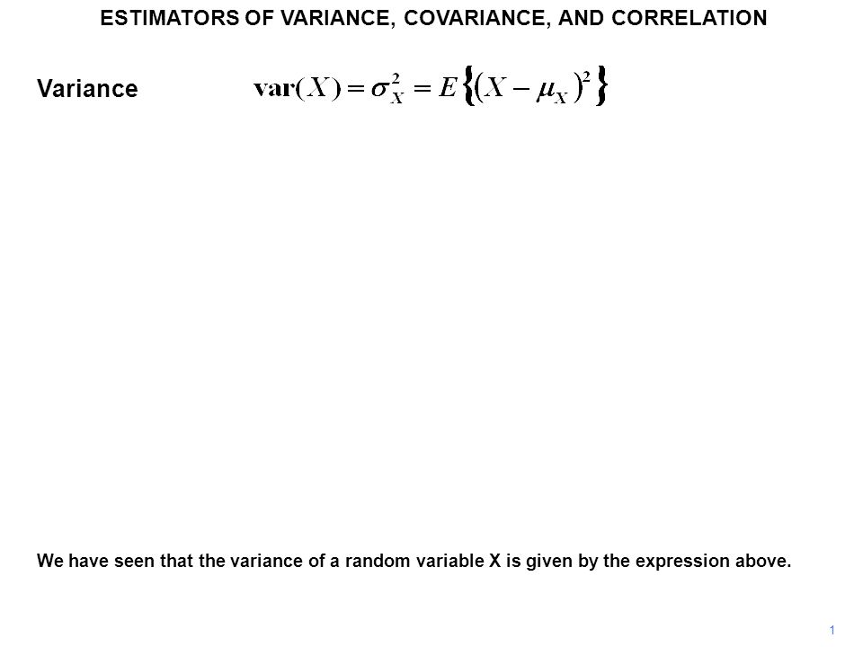 1 ESTIMATORS OF VARIANCE, COVARIANCE, AND CORRELATION We have seen that the variance of a random variable X is given by the expression above. Variance