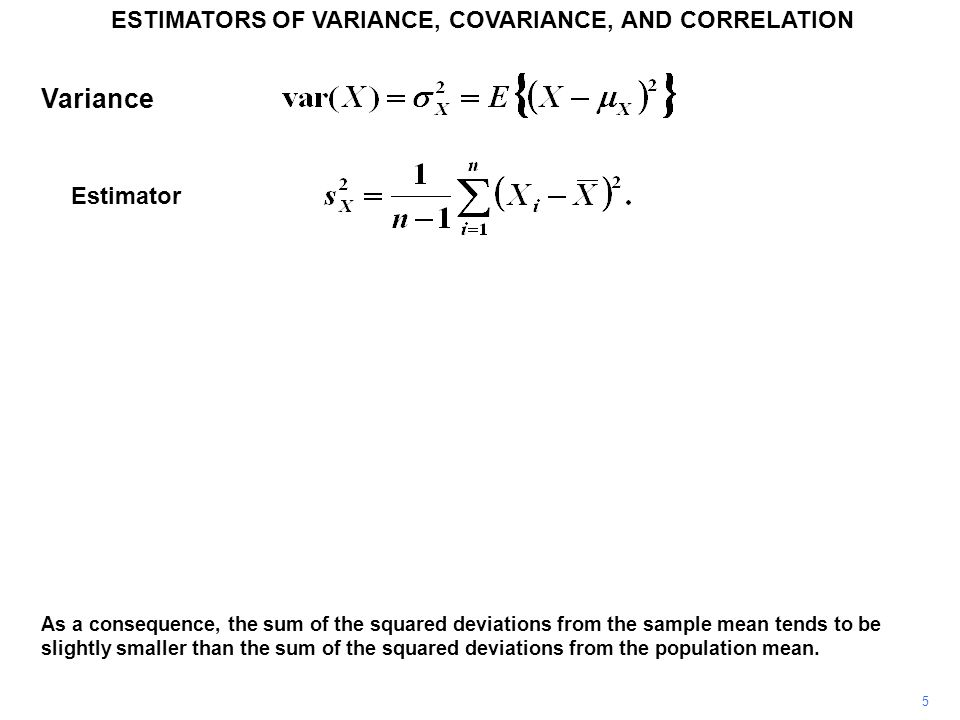 5 ESTIMATORS OF VARIANCE, COVARIANCE, AND CORRELATION As a consequence, the sum of the squared deviations from the sample mean tends to be slightly sm