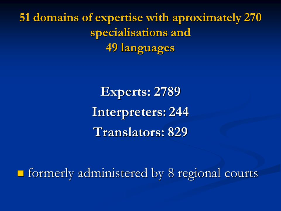 51 domains of expertise with aproximately 270 specialisations and 49 languages Experts: 2789 Interpreters: 244 Translators: 829 formerly administered