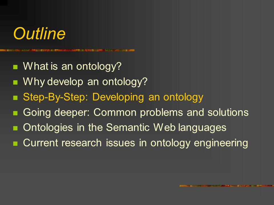 Outline What is an ontology? Why develop an ontology? Step-By-Step: Developing an ontology Going deeper: Common problems and solutions Ontologies in t