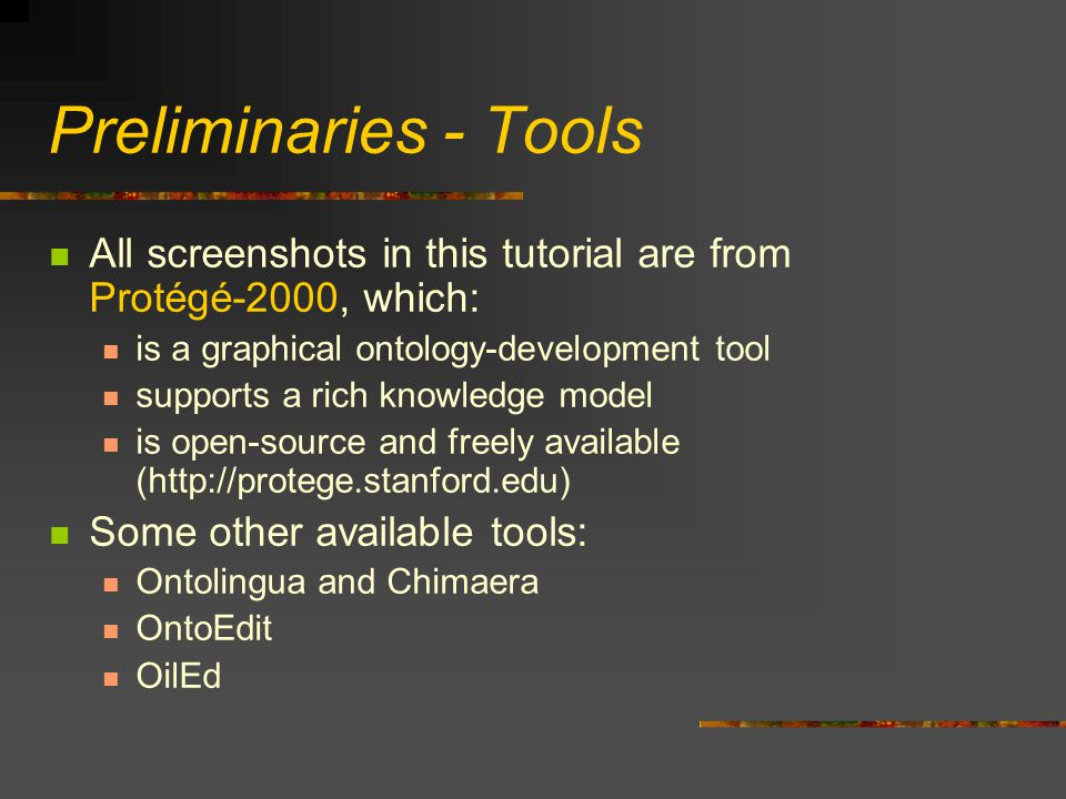 Preliminaries - Tools All screenshots in this tutorial are from Protégé-2000, which: is a graphical ontology-development tool supports a rich knowledg