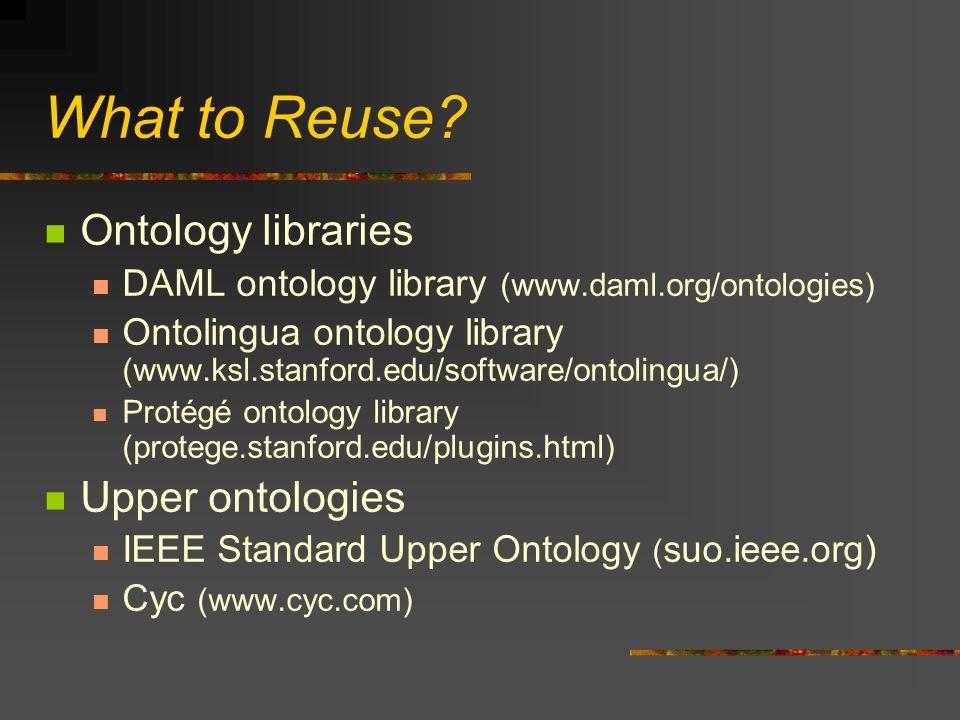 What to Reuse? Ontology libraries DAML ontology library (www.daml.org/ontologies) Ontolingua ontology library (www.ksl.stanford.edu/software/ontolingu