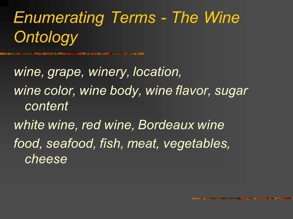 Enumerating Terms - The Wine Ontology wine, grape, winery, location, wine color, wine body, wine flavor, sugar content white wine, red wine, Bordeaux wine food, seafood, fish, meat, vegetables, cheese