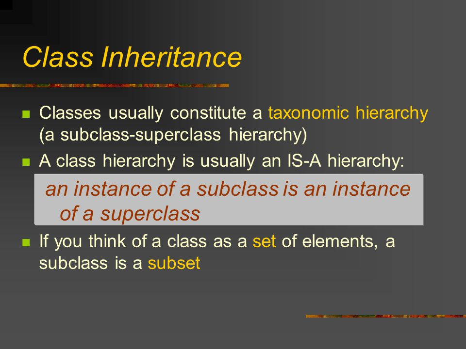 Class Inheritance Classes usually constitute a taxonomic hierarchy (a subclass-superclass hierarchy) A class hierarchy is usually an IS-A hierarchy: an instance of a subclass is an instance of a superclass If you think of a class as a set of elements, a subclass is a subset