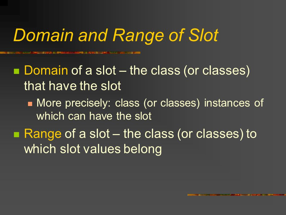 Domain and Range of Slot Domain of a slot – the class (or classes) that have the slot More precisely: class (or classes) instances of which can have the slot Range of a slot – the class (or classes) to which slot values belong