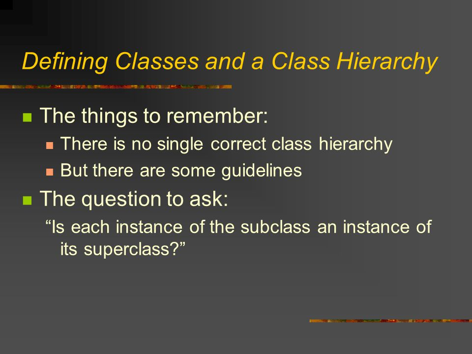 Defining Classes and a Class Hierarchy The things to remember: There is no single correct class hierarchy But there are some guidelines The question to ask: Is each instance of the subclass an instance of its superclass?