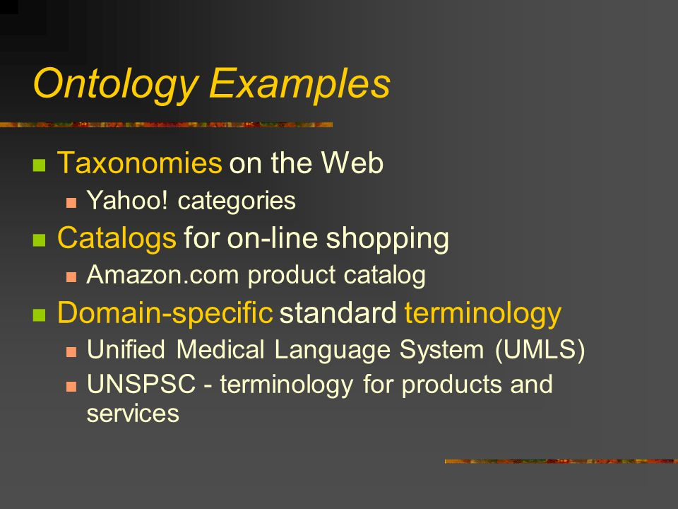 Ontology Examples Taxonomies on the Web Yahoo! categories Catalogs for on-line shopping Amazon.com product catalog Domain-specific standard terminolog