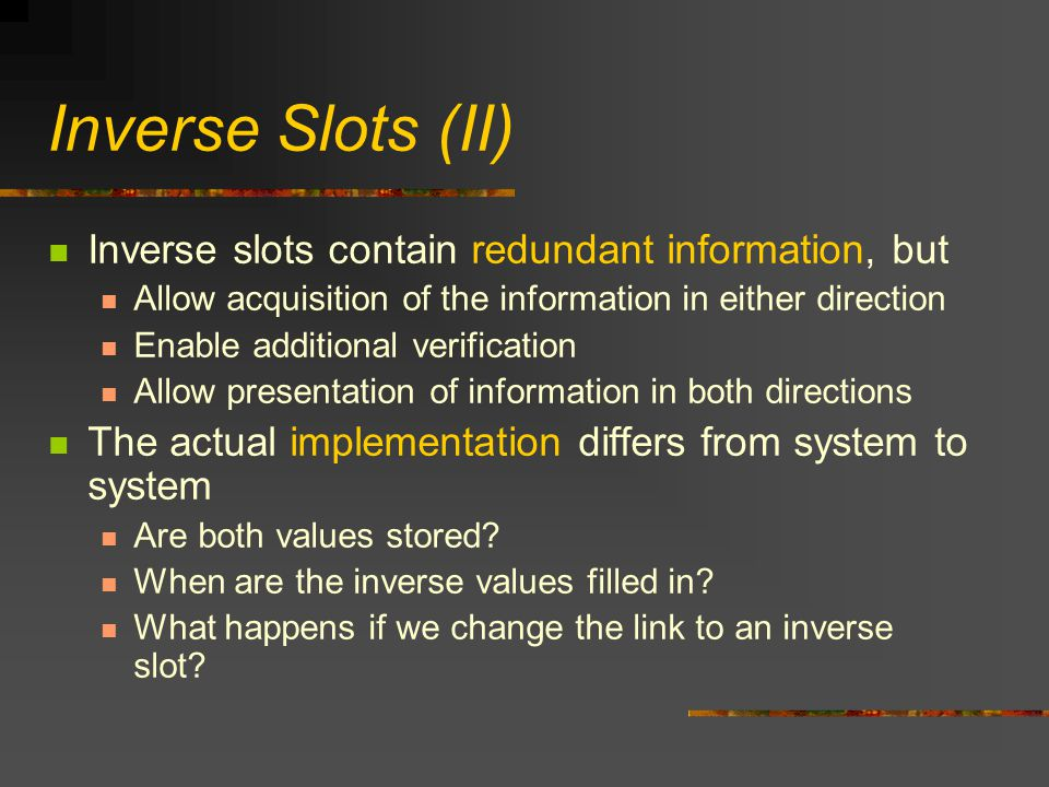 Inverse Slots (II) Inverse slots contain redundant information, but Allow acquisition of the information in either direction Enable additional verification Allow presentation of information in both directions The actual implementation differs from system to system Are both values stored.
