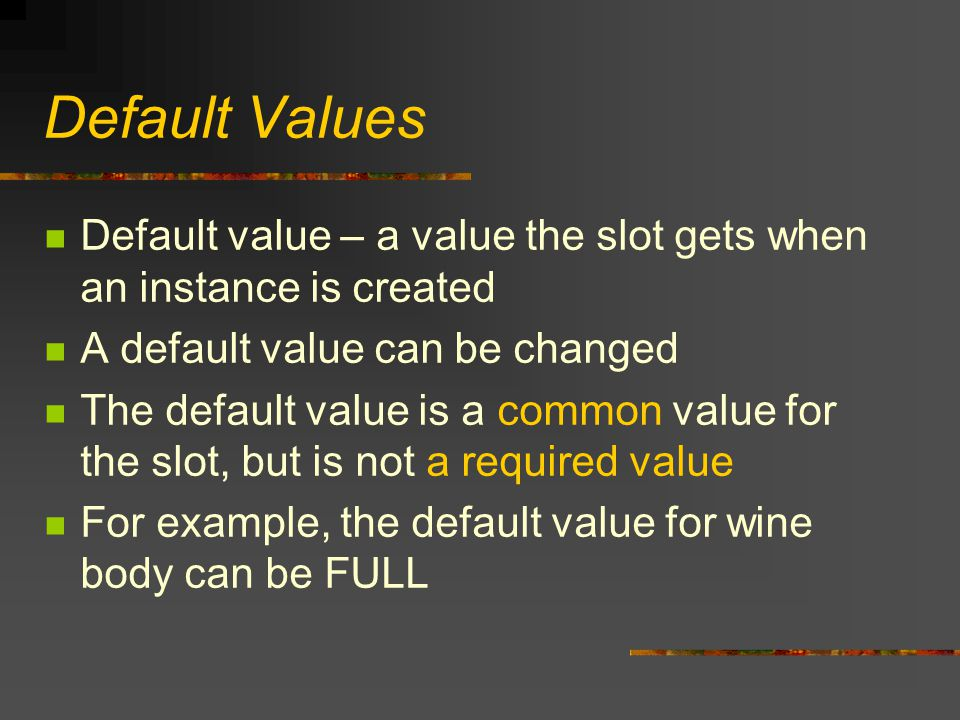 Default Values Default value – a value the slot gets when an instance is created A default value can be changed The default value is a common value fo