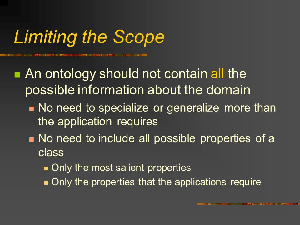Limiting the Scope An ontology should not contain all the possible information about the domain No need to specialize or generalize more than the application requires No need to include all possible properties of a class Only the most salient properties Only the properties that the applications require