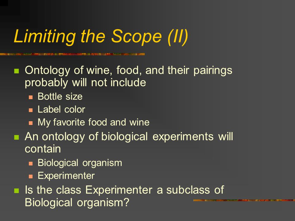 Limiting the Scope (II) Ontology of wine, food, and their pairings probably will not include Bottle size Label color My favorite food and wine An ontology of biological experiments will contain Biological organism Experimenter Is the class Experimenter a subclass of Biological organism