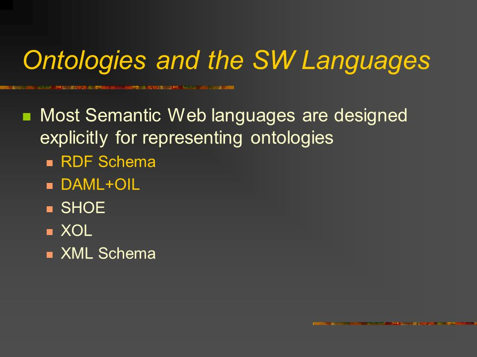 Ontologies and the SW Languages Most Semantic Web languages are designed explicitly for representing ontologies RDF Schema DAML+OIL SHOE XOL XML Schema
