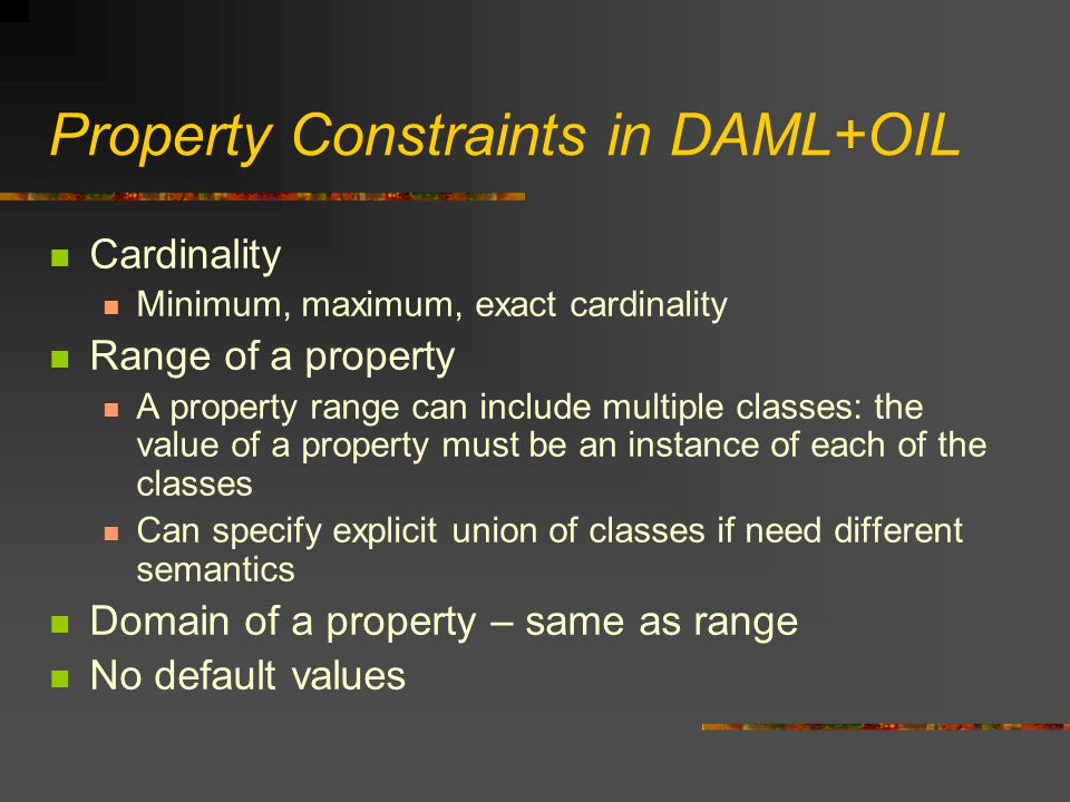 Property Constraints in DAML+OIL Cardinality Minimum, maximum, exact cardinality Range of a property A property range can include multiple classes: th