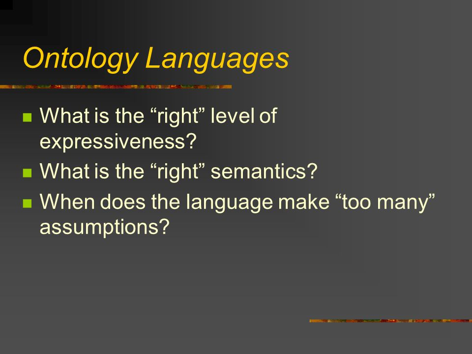 """Ontology Languages What is the """"right"""" level of expressiveness? What is the """"right"""" semantics? When does the language make """"too many"""" assumptions?"""
