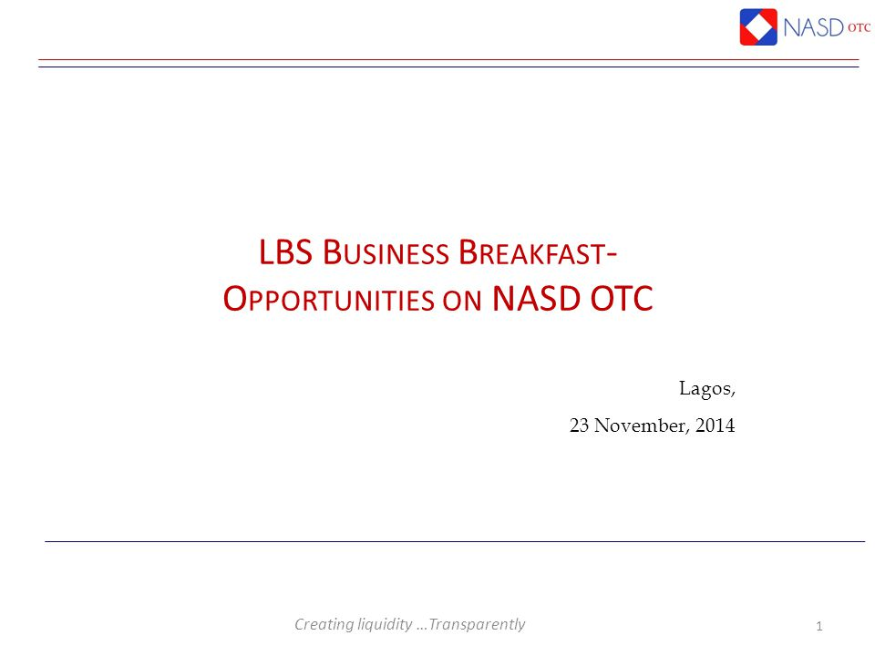 Creating liquidity …Transparently Lagos, 23 November, 2014 1 LBS B USINESS B REAKFAST - O PPORTUNITIES ON NASD OTC