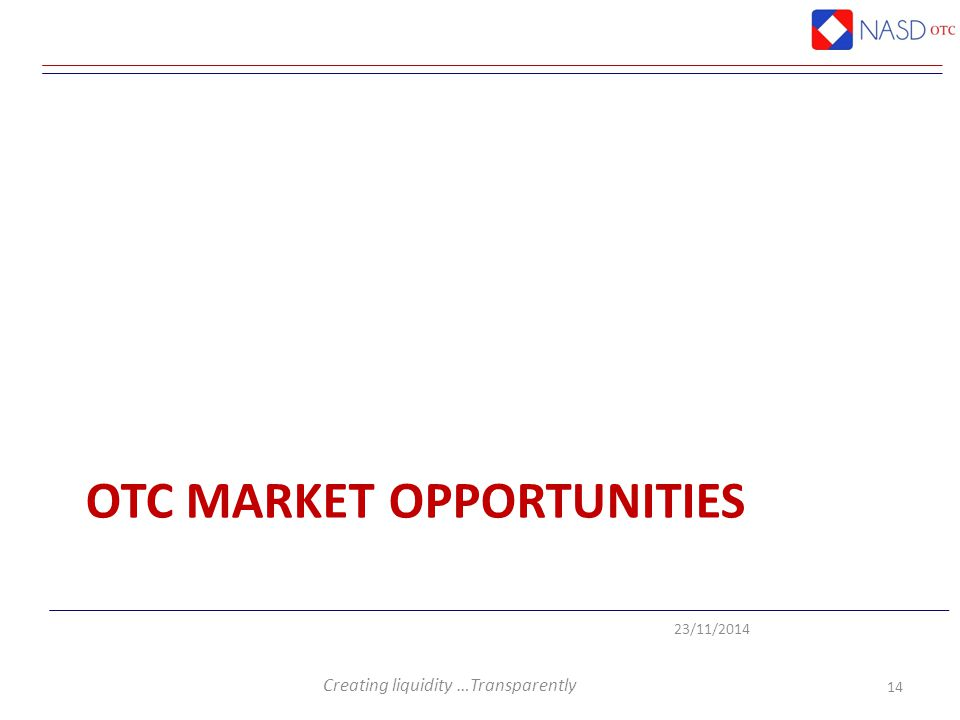 Creating liquidity …Transparently 23/11/2014 OTC MARKET OPPORTUNITIES 14