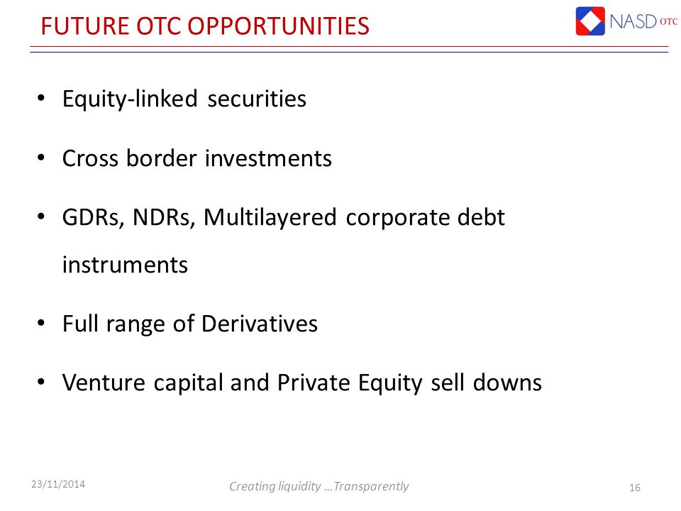 Creating liquidity …Transparently 23/11/2014 FUTURE OTC OPPORTUNITIES 16 Equity-linked securities Cross border investments GDRs, NDRs, Multilayered corporate debt instruments Full range of Derivatives Venture capital and Private Equity sell downs