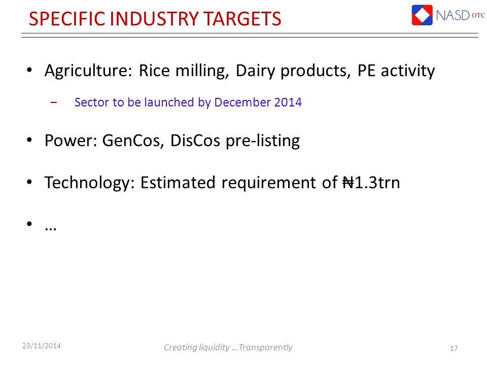 Creating liquidity …Transparently 23/11/2014 SPECIFIC INDUSTRY TARGETS Agriculture: Rice milling, Dairy products, PE activity ‒Sector to be launched by December 2014 Power: GenCos, DisCos pre-listing Technology: Estimated requirement of ₦1.3trn … 17