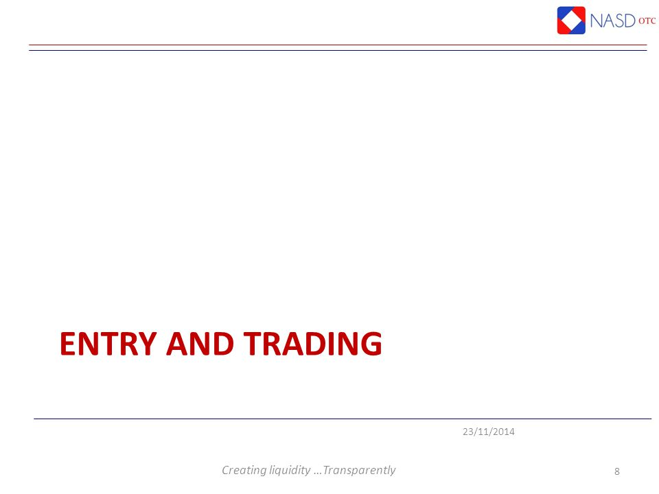 Creating liquidity …Transparently 23/11/2014 ENTRY AND TRADING 8