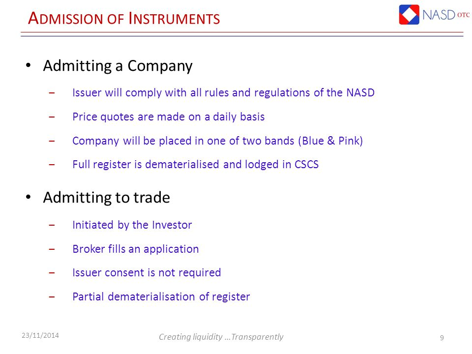 Creating liquidity …Transparently 23/11/2014 A DMISSION OF I NSTRUMENTS Admitting a Company ‒Issuer will comply with all rules and regulations of the NASD ‒Price quotes are made on a daily basis ‒Company will be placed in one of two bands (Blue & Pink) ‒Full register is dematerialised and lodged in CSCS Admitting to trade ‒Initiated by the Investor ‒Broker fills an application ‒Issuer consent is not required ‒Partial dematerialisation of register 9