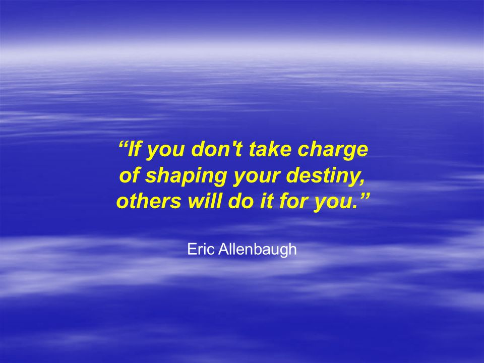 If you don t take charge of shaping your destiny, others will do it for you. Eric Allenbaugh