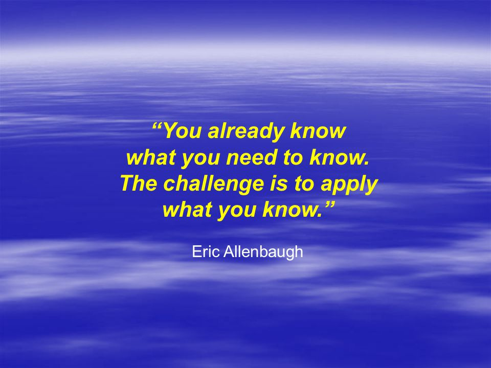 You already know what you need to know. The challenge is to apply what you know. Eric Allenbaugh