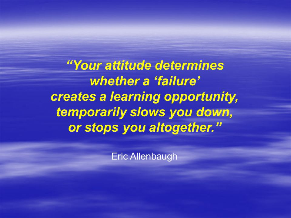 Your attitude determines whether a 'failure' creates a learning opportunity, temporarily slows you down, or stops you altogether. Eric Allenbaugh