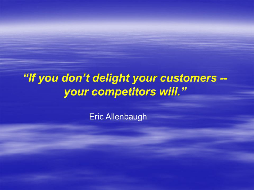 If you don't delight your customers -- your competitors will. Eric Allenbaugh