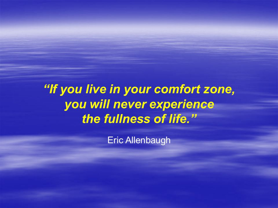 If you live in your comfort zone, you will never experience the fullness of life. Eric Allenbaugh